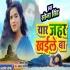 Play Suni Saiya Ham Jaib Naihar Yaar Zahar Khaile Ba