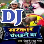 Sabka Mobile Me Kaile Ba Sarkar Chalaile Ba DJ Remix Song Sarkar Chalaile Ba