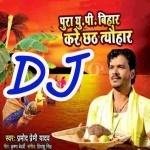 Pura Up Bihar Kare Chhath Tyohar DJ Remix Song Pura Up Bihar Kare Chhath Tyohar