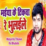 Maiya Ke Tikawa Re Bhulaile Aawe Me Der Bhaile Na Man Kare Maai Nimiye Ho Jaiti